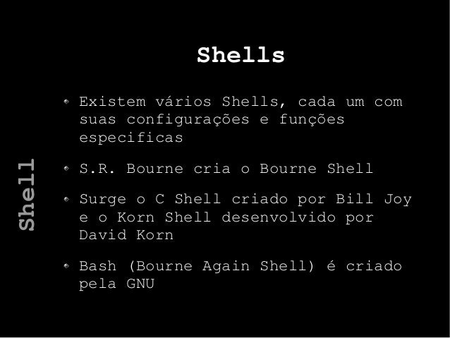 Shells Existem vários Shells, cada um com suas configurações e funções especificas S.R. Bourne cria o Bourne Shell Surge o...