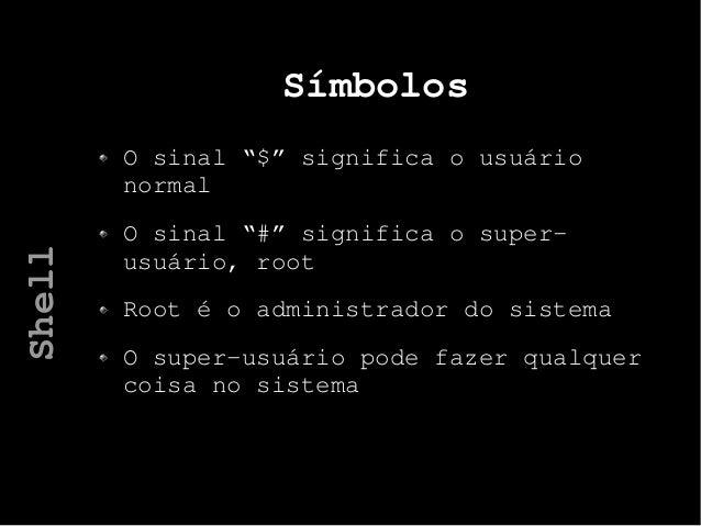 """Símbolos O sinal """"$"""" significa o usuário normal O sinal """"#"""" significa o super- usuário, root Root é o administrador do sis..."""