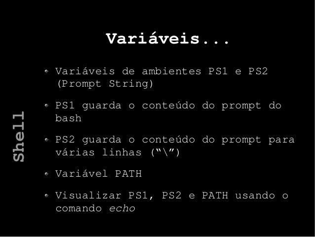 Variáveis... Variáveis de ambientes PS1 e PS2 (Prompt String) PS1 guarda o conteúdo do prompt do bash PS2 guarda o conteúd...