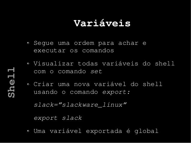 Variáveis Segue uma ordem para achar e executar os comandos Visualizar todas variáveis do shell com o comando set Criar um...