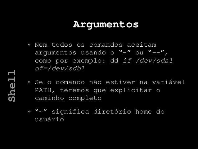 """Argumentos Nem todos os comandos aceitam argumentos usando o """"-"""" ou """"--"""", como por exemplo: dd if=/dev/sda1 of=/dev/sdb1 S..."""
