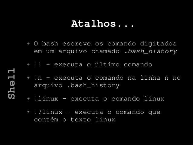 Atalhos... O bash escreve os comando digitados em um arquivo chamado .bash_history !! - executa o último comando !n – exec...