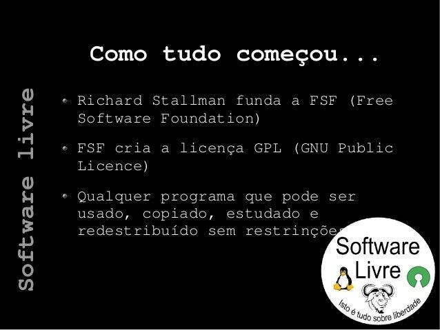 Como tudo começou... Richard Stallman funda a FSF (Free Software Foundation) FSF cria a licença GPL (GNU Public Licence) Q...