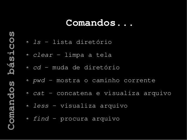 Comandos... ls – lista diretório clear – limpa a tela cd – muda de diretório pwd – mostra o caminho corrente cat – concate...