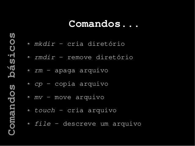 Comandos... mkdir – cria diretório rmdir – remove diretório rm – apaga arquivo cp – copia arquivo mv – move arquivo touch ...