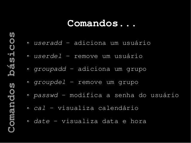 Comandos... useradd – adiciona um usuário userdel – remove um usuário groupadd – adiciona um grupo groupdel – remove um gr...