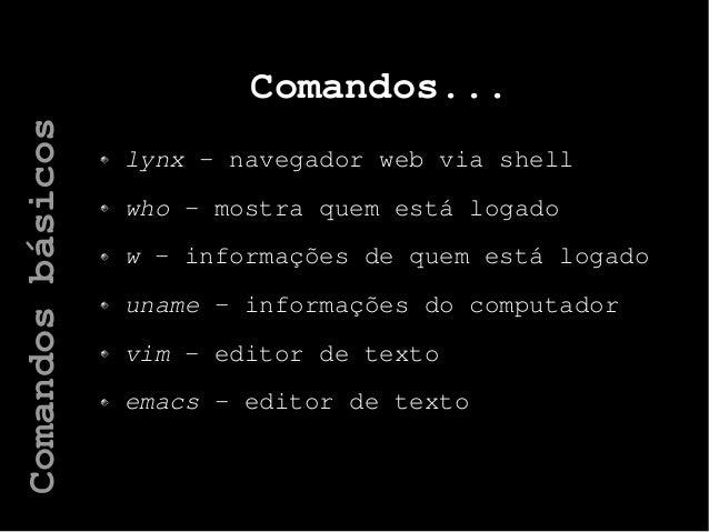 Comandos... lynx – navegador web via shell who – mostra quem está logado w – informações de quem está logado uname – infor...