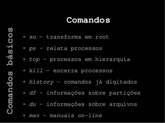 Comandos su – transforma em root ps – relata processos top – processos em hierarquia kill – encerra processos history – co...