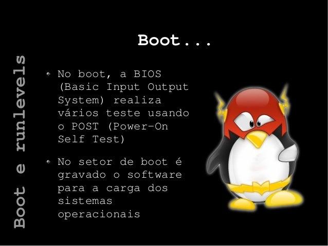 Boot... No boot, a BIOS (Basic Input Output System) realiza vários teste usando o POST (Power-On Self Test) No setor de bo...