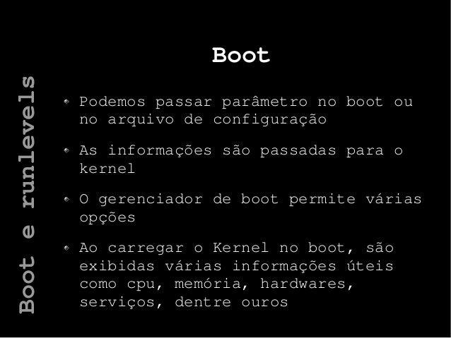 Boot Podemos passar parâmetro no boot ou no arquivo de configuração As informações são passadas para o kernel O gerenciado...