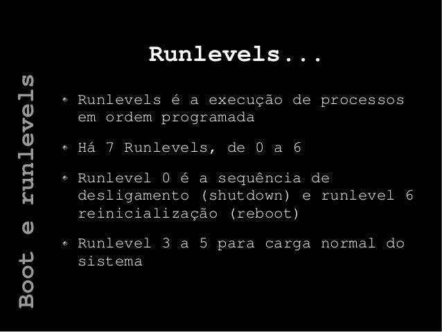 Runlevels... Runlevels é a execução de processos em ordem programada Há 7 Runlevels, de 0 a 6 Runlevel 0 é a sequência de ...
