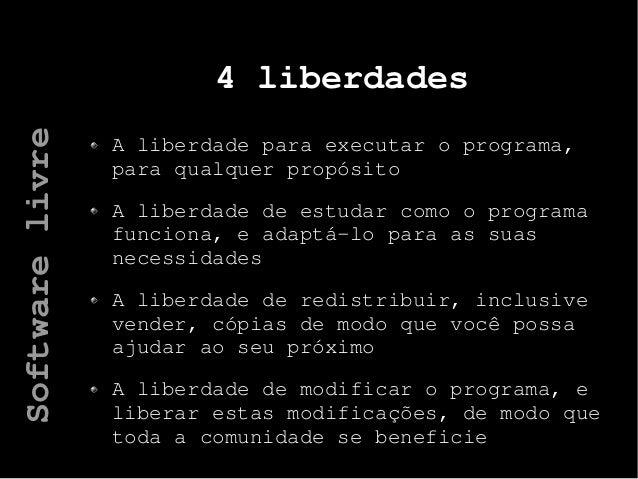 4 liberdades A liberdade para executar o programa, para qualquer propósito A liberdade de estudar como o programa funciona...