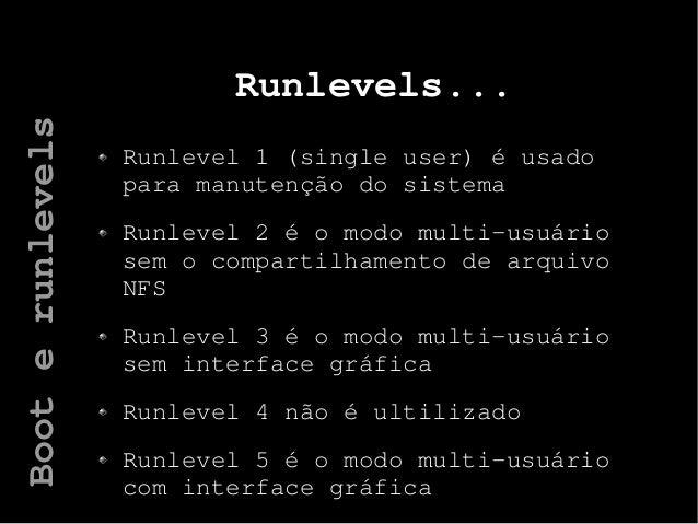 Runlevels... Runlevel 1 (single user) é usado para manutenção do sistema Runlevel 2 é o modo multi-usuário sem o compartil...
