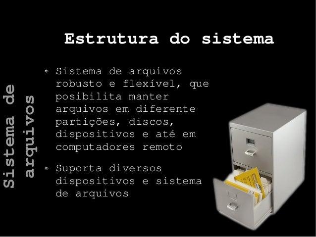 Estrutura do sistema Sistema de arquivos robusto e flexível, que posibilita manter arquivos em diferente partições, discos...
