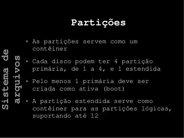 Partições As partições servem como um contêiner Cada disco podem ter 4 partição primária, de 1 a 4, e 1 estendida Pelo men...