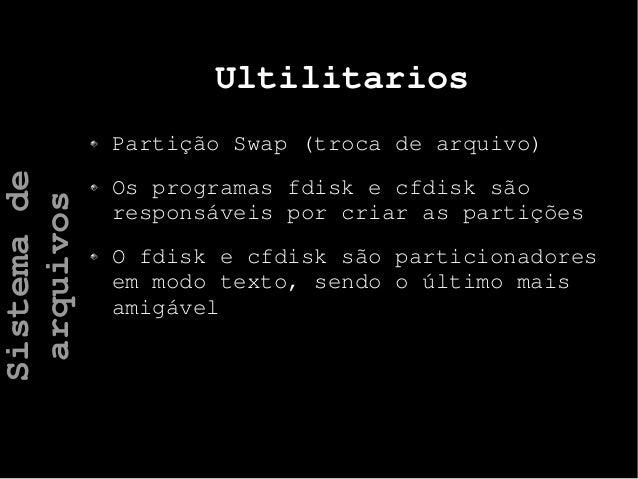 Ultilitarios Partição Swap (troca de arquivo) Os programas fdisk e cfdisk são responsáveis por criar as partições O fdisk ...