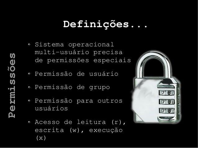 Definições... Sistema operacional multi-usuário precisa de permissões especiais Permissão de usuário Permissão de grupo Pe...