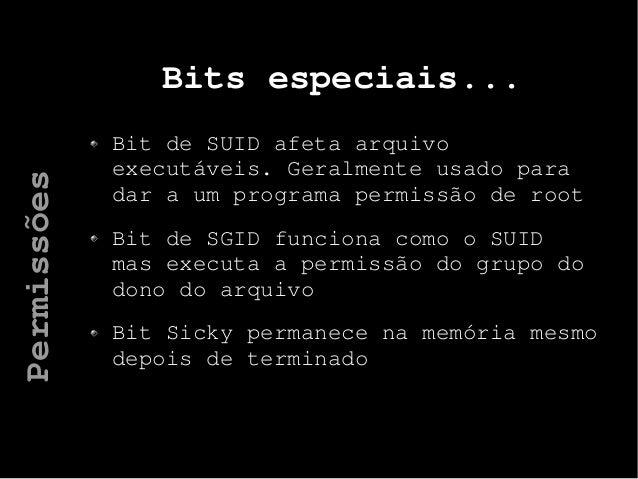 Bits especiais... Bit de SUID afeta arquivo executáveis. Geralmente usado para dar a um programa permissão de root Bit de ...