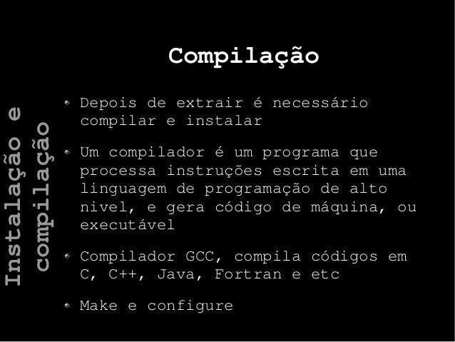 Compilação Depois de extrair é necessário compilar e instalar Um compilador é um programa que processa instruções escrita ...