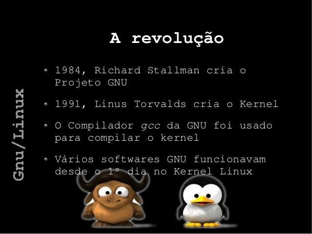 A revolução 1984, Richard Stallman cria o Projeto GNU 1991, Linus Torvalds cria o Kernel O Compilador gcc da GNU foi usado...