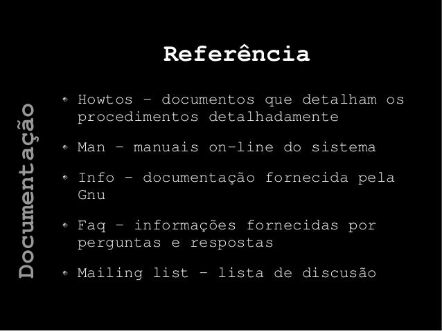 Referência Howtos – documentos que detalham os procedimentos detalhadamente Man – manuais on-line do sistema Info – docume...