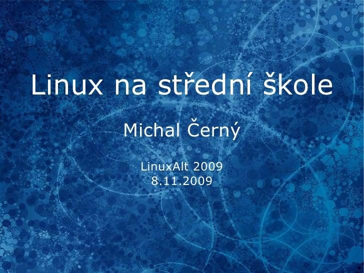 Linux na střední škole Michal Černý LinuxAlt 2009 8.11.2009