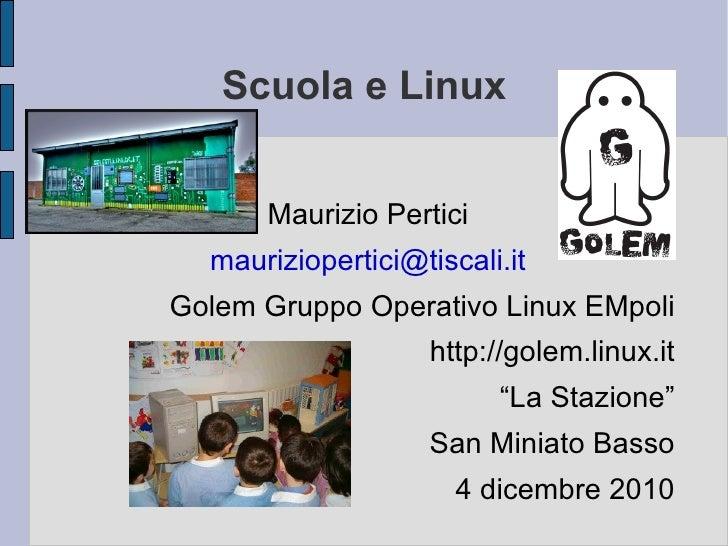 Scuola e Linux <ul><li>Maurizio Pertici </li></ul><ul><li>[email_address] </li></ul><ul><li>Golem Gruppo Operativo Linux E...