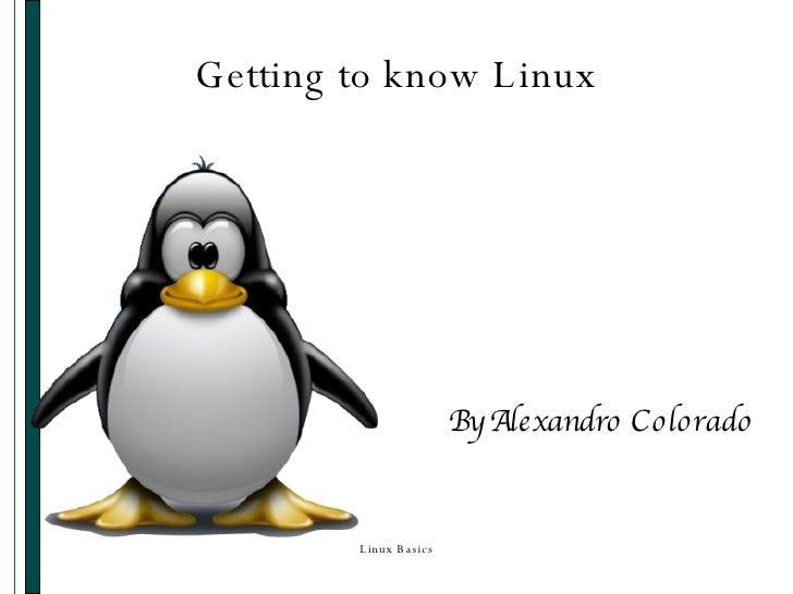 Getting to know Linux <ul><ul><li>By Alexandro Colorado </li></ul></ul>