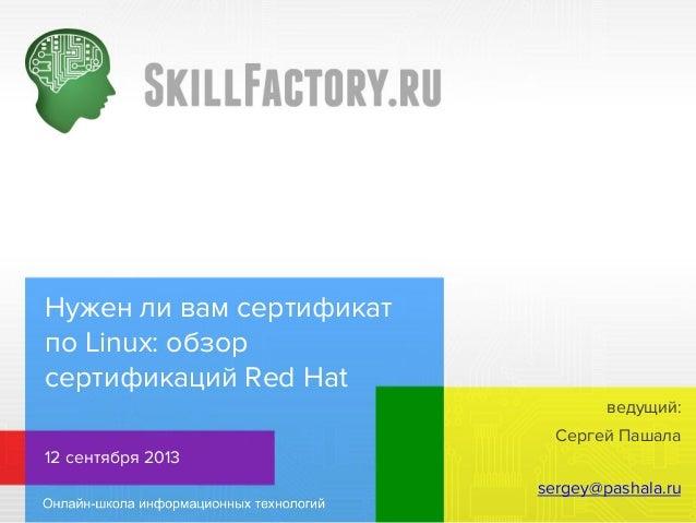 Нужен ли вам сертификат по Linux: обзор сертификаций Red Hat ведущий: Сергей Пашала 12 сентября 2013 sergey@pashala.ru