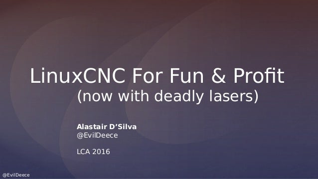 @EvilDeece LinuxCNC For Fun & Profit (now with deadly lasers) Alastair D'Silva @EvilDeece LCA 2016