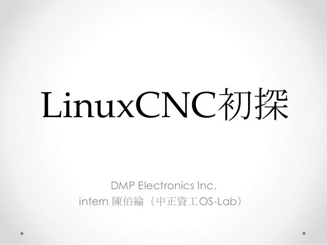 LinuxCNC初探 DMP Electronics Inc. intern 陳伯綸(中正資工OS-Lab)