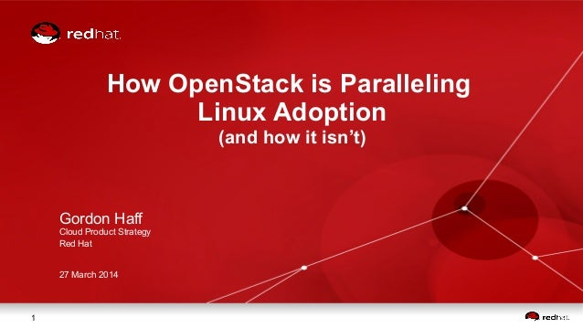 1 How OpenStack is Paralleling Linux Adoption (and how it isn't) Gordon Haff Cloud Product Strategy Red Hat 27 March 2014
