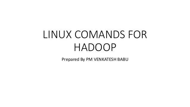 LINUX COMANDS FOR HADOOP Prepared By PM VENKATESH BABU