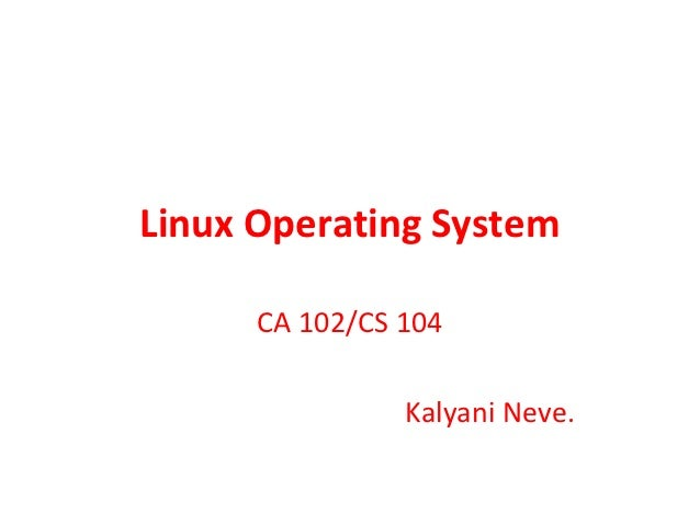 Linux Operating System      CA 102/CS 104                Kalyani Neve.
