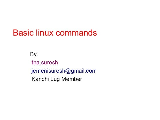 Basic linux commands By, tha.suresh jemenisuresh@gmail.com Kanchi Lug Member