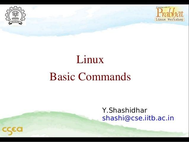 Linux BasicCommands Y.Shashidhar shashi@cse.iitb.ac.in