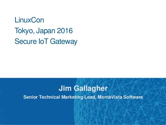 LinuxCon Tokyo, Japan 2016 Secure IoT Gateway Jim Gallagher Senior Technical Marketing Lead, MontaVista Software