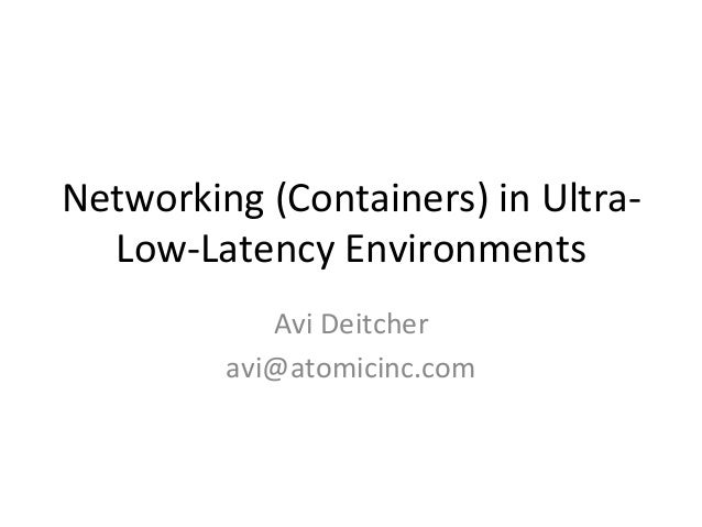 Networking	(Containers)	in	Ultra- Low-Latency	Environments	 Avi	Deitcher	 avi@atomicinc.com