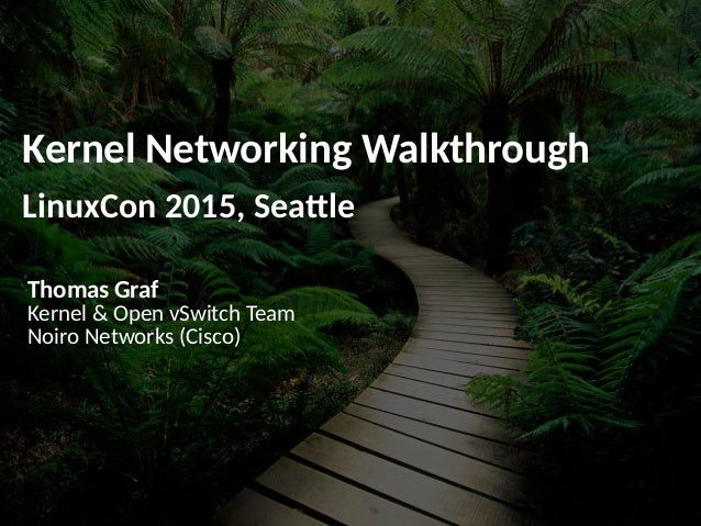 Kernel Networking Walkthrough LinuxCon 2015, Seattle Thomas Graf Kernel & Open vSwitch Team Noiro Networks (Cisco)