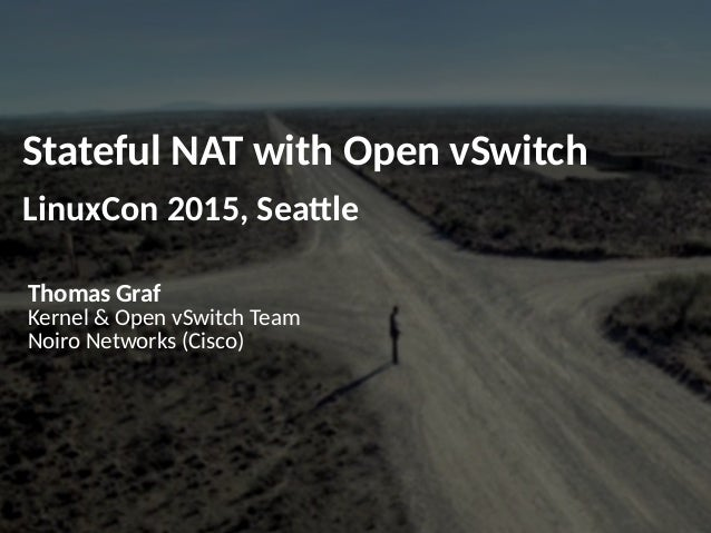 Stateful NAT with Open vSwitch LinuxCon 2015, Seattle Thomas Graf Kernel & Open vSwitch Team Noiro Networks (Cisco)