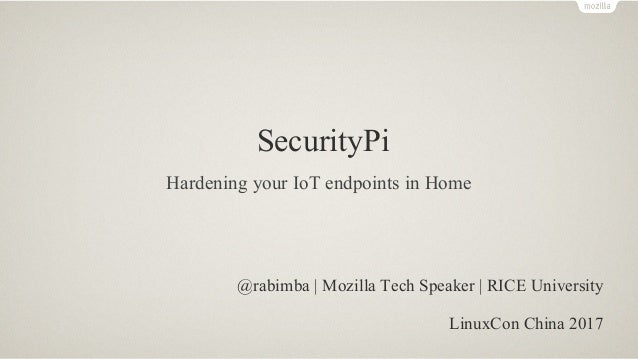 SecurityPi @rabimba | Mozilla Tech Speaker | RICE University LinuxCon China 2017 Hardening your IoT endpoints in Home