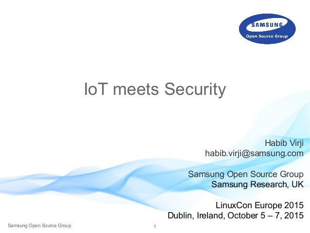 1Samsung Open Source Group IoT meets Security Habib Virji habib.virji@samsung.com Samsung Open Source Group Samsung Resear...