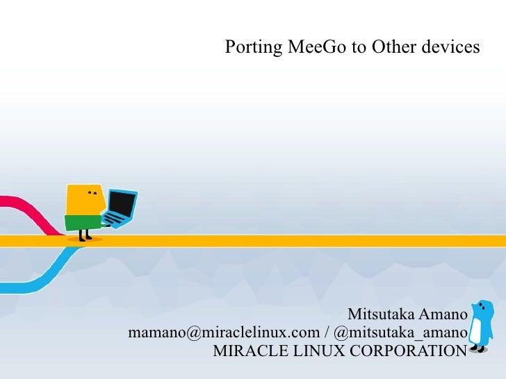 Porting MeeGo to Other devices                                Mitsutaka Amano mamano@miraclelinux.com / @mitsutaka_amano  ...
