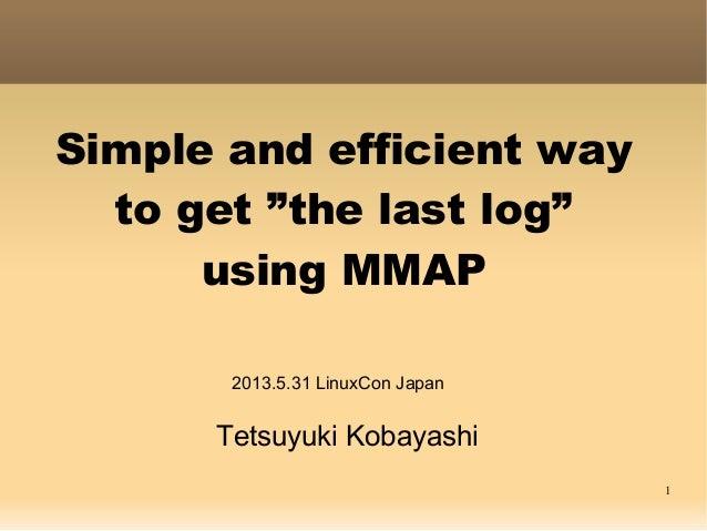"""1Simple and efficient wayto get """"the last log""""using MMAPTetsuyuki Kobayashi2013.5.31 LinuxCon Japan"""