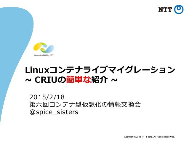 Copyright©2015 NTT corp. All Rights Reserved. Linuxコンテナライブマイグレーション ~∼ CRIUの簡単な紹介 ~∼ 2015/2/18 第六六回コンテナ型仮想化の情報交換会 @spice_...