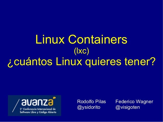 Linux Containers (lxc) ¿cuántos Linux quieres tener? Rodolfo Pilas @ysidorito Federico Wagner @visigoten