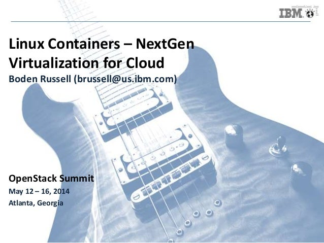 Linux Containers – NextGen Virtualization for Cloud Boden Russell (brussell@us.ibm.com) OpenStack Summit May 12 – 16, 2014...