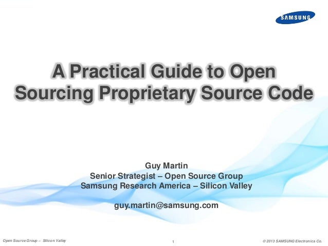 A Practical Guide to Open Sourcing Proprietary Source Code  Guy Martin Senior Strategist – Open Source Group Samsung Resea...