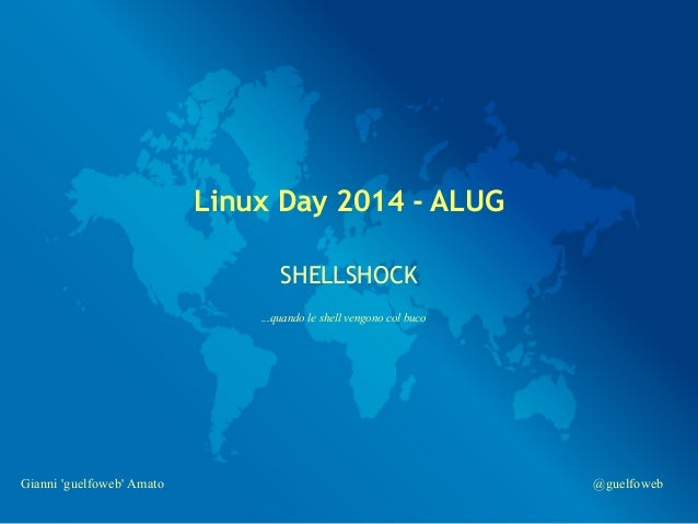 Linux Day 2014 - ALUG  SHELLSHOCK  ...quando le shell vengono col buco  Gianni 'guelfoweb' Amato @guelfoweb