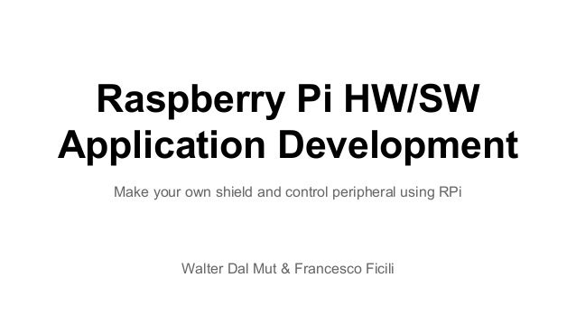Raspberry Pi HW/SW  Application Development  Make your own shield and control peripheral using RPi  Walter Dal Mut & Franc...